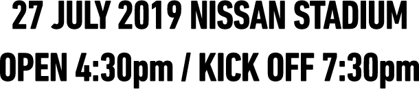 27.JUL 2019 NISSAN STADIUM OPEN 4:30pm / KICK OFF 7:30pm